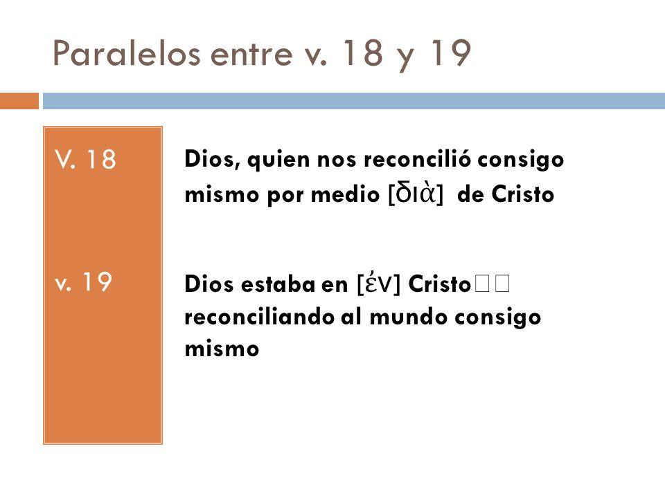 Paralelos entre v. 18 y 19V. 18. v. 19. Dios, quien nos reconcilió consigo mismo por medio [διὰ] de Cristo.